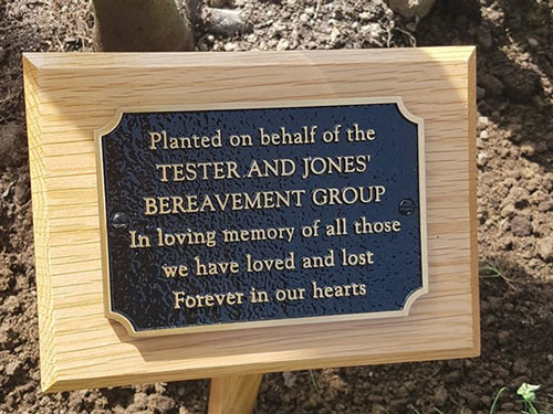 "Commemorative plaque which reads:  ""Planted on behalf of the TESTER AND JONES' BEREAVEMENT GROUP.  In loving memory of all those we have loved and lost.  Forever in our hearts."""